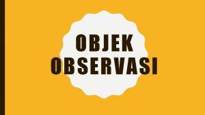 OBJEK OBSERVASI Objek Observasi adalah segala sesuatu yang