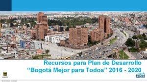 Recursos para Plan de Desarrollo Bogot Mejor para