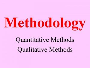 Methodology Quantitative Methods Qualitative Methods What is the