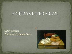 FIGURAS LITERARIAS Octavo Bsico Profesora Fernanda Ortiz Figuras