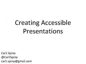 Creating Accessible Presentations Carli Spina Carli Spina carli