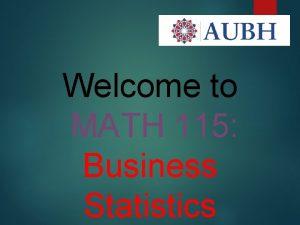 1 Welcome to MATH 115 Business Statistics MATH