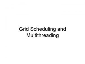 Grid Scheduling and Multithreading Contents Introduction to Multithreading