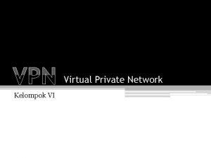 VPN Kelompok VI Virtual Private Network VPN Definisi