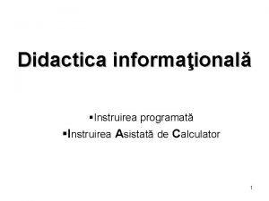 Didactica informaional Instruirea programat Instruirea Asistat de Calculator