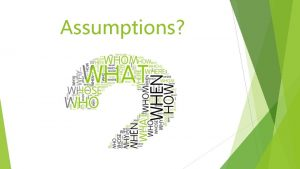 Assumptions Introduction Assumptions are part of critical thinking