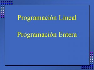 Programacin Lineal Programacin Entera Universidad del CEMA LDE
