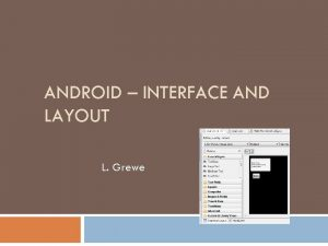 ANDROID INTERFACE AND LAYOUT L Grewe Android GUI