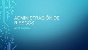 ADMINISTRACIN DE RIESGOS JULIN MADRIGAL RIESGOS Es todo