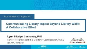 IFLA Wrocaw 23 August 2017 Communicating Library Impact
