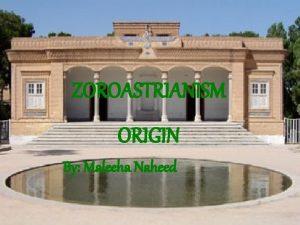 ZOROASTRIANISM ORIGIN By Maleeha Naheed Founder Zoroaster Zoroaster