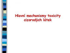 Hlavn mechanismy toxicity cizorodch ltek HLAVN MECHANISMY TOXICITY
