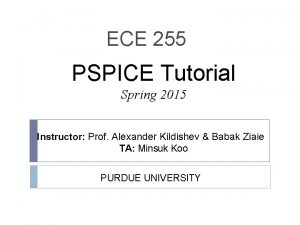 ECE 255 PSPICE Tutorial Spring 2015 Instructor Prof