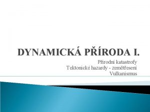 DYNAMICK PRODA I Prodn katastrofy Tektonick hazardy zemtesen
