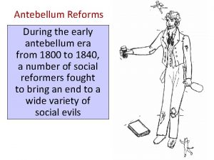 Antebellum Reforms During the early antebellum era from