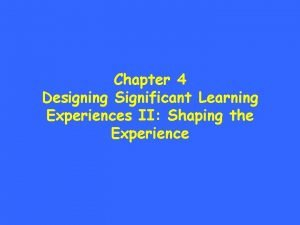 Chapter 4 Designing Significant Learning Experiences II Shaping