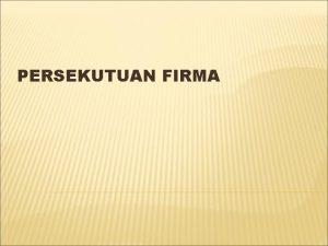 PERSEKUTUAN FIRMA PERSEKUTUAN FIRMA Persekutuan Firma asosiasi antara