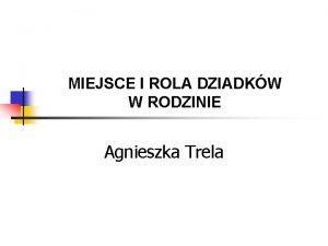 MIEJSCE I ROLA DZIADKW W RODZINIE Agnieszka Trela