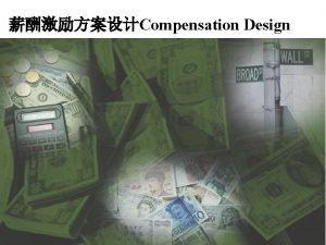 Compensation Design Purpose of Compensation Compensation drives behavior