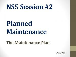 NS 5 Session 2 Planned Maintenance The Maintenance