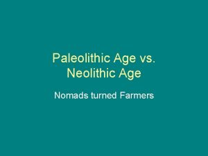Paleolithic Age vs Neolithic Age Nomads turned Farmers