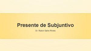 Presente de Subjuntivo Dr Rubn Galve Rivera PRESENTE