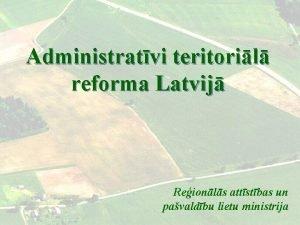 Administratvi teritoril reforma Latvij Reionls attstbas un pavaldbu