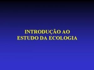 INTRODUO AO ESTUDO DA ECOLOGIA ECOLOGIA O RAMO