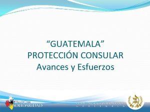 GUATEMALA PROTECCIN CONSULAR Avances y Esfuerzos Proteccin Consular