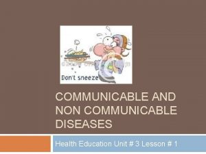 COMMUNICABLE AND NON COMMUNICABLE DISEASES Health Education Unit