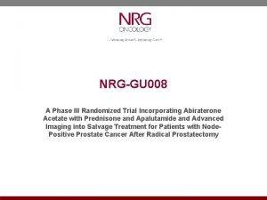NRGGU 008 A Phase III Randomized Trial Incorporating