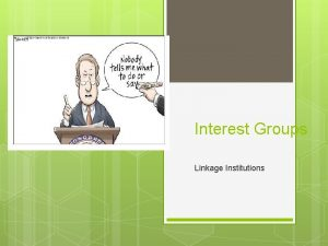 Interest Groups Linkage Institutions Interest Groups Organized group