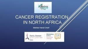 CANCER REGISTRATION IN NORTH AFRICA Mokhtar Hamdi Cherif