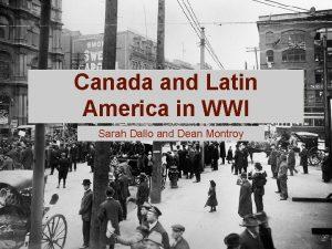 Canada and Latin America in WWI Sarah Dallo