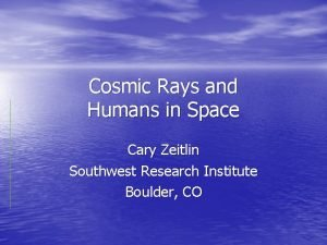 Cosmic Rays and Humans in Space Cary Zeitlin