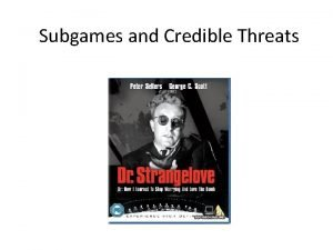 Subgames and Credible Threats Nuclear threat USSR Invade