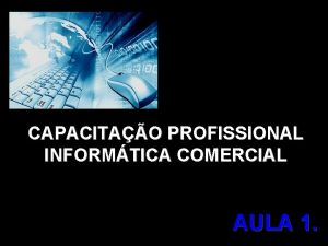 CAPACITAO PROFISSIONAL INFORMTICA COMERCIAL AULA 1 CAPACITAO PROFISSIONAL