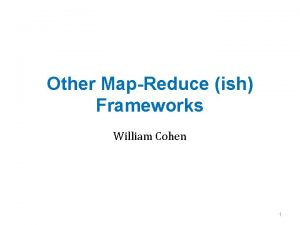 Other MapReduce ish Frameworks William Cohen 1 Outline