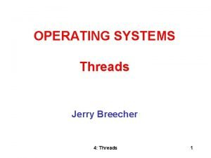 OPERATING SYSTEMS Threads Jerry Breecher 4 Threads 1