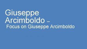 Giuseppe Arcimboldo Focus on Giuseppe Arcimboldo Giuseppe Arcimboldo