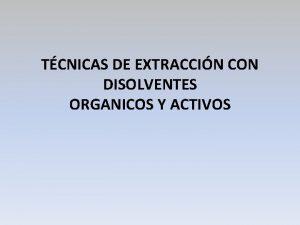 TCNICAS DE EXTRACCIN CON DISOLVENTES ORGANICOS Y ACTIVOS