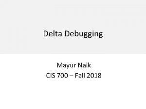 Delta Debugging Mayur Naik CIS 700 Fall 2018