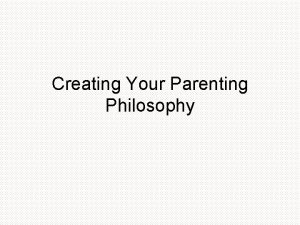 Creating Your Parenting Philosophy Parenting Philosophy Throughout the