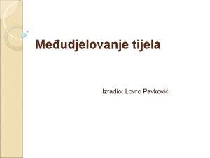 Meudjelovanje tijela Izradio Lovro Pavkovi Sila je fizika