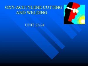 OXYACETYLENE CUTTING AND WELDING UNIT 23 24 I
