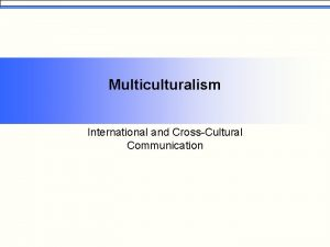 Multiculturalism International and CrossCultural Communication Globalization You are
