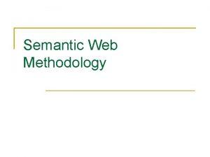 Semantic Web Methodology Semantic Web Methodolgy Steps for