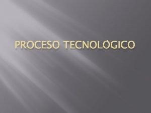 PROCESO TECNOLGICO PROCESO TECNOLGICO A lo largo de