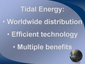 Tidal Energy Worldwide distribution Efficient technology Multiple benefits