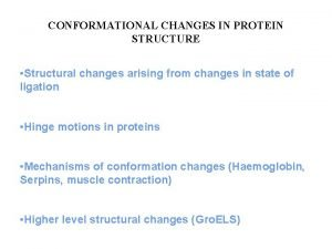 CONFORMATIONAL CHANGES IN PROTEIN STRUCTURE Structural changes arising